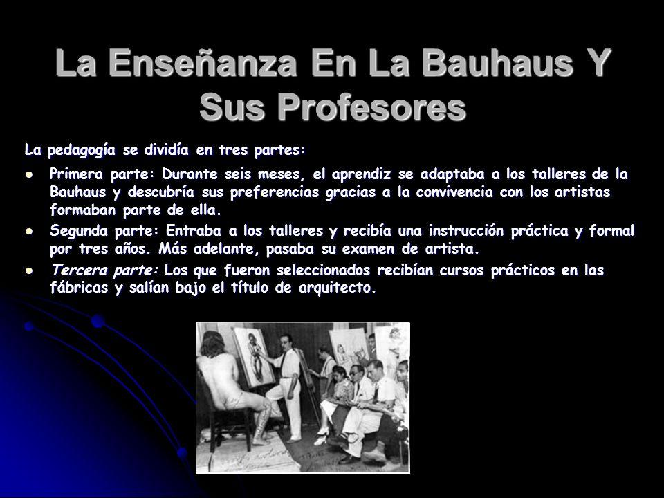 La Enseñanza En La Bauhaus Y Sus Profesores La pedagogía se dividía en tres partes: Primera parte: Durante seis meses, el aprendiz se adaptaba a los t