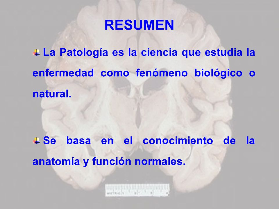 RESUMEN La Patología es la ciencia que estudia la enfermedad como fenómeno biológico o natural. Se basa en el conocimiento de la anatomía y función no