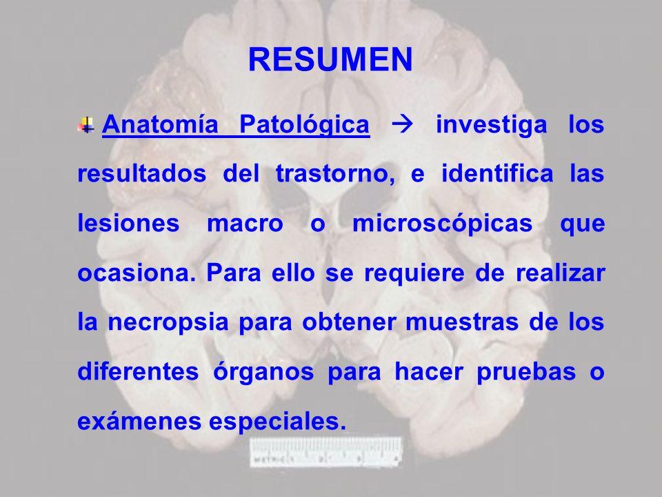 RESUMEN Anatomía Patológica investiga los resultados del trastorno, e identifica las lesiones macro o microscópicas que ocasiona. Para ello se requier