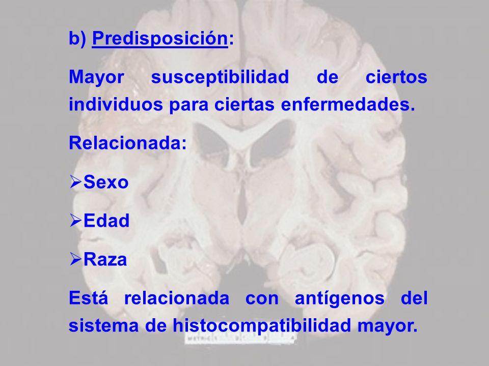 b) Predisposición: Mayor susceptibilidad de ciertos individuos para ciertas enfermedades. Relacionada: Sexo Edad Raza Está relacionada con antígenos d