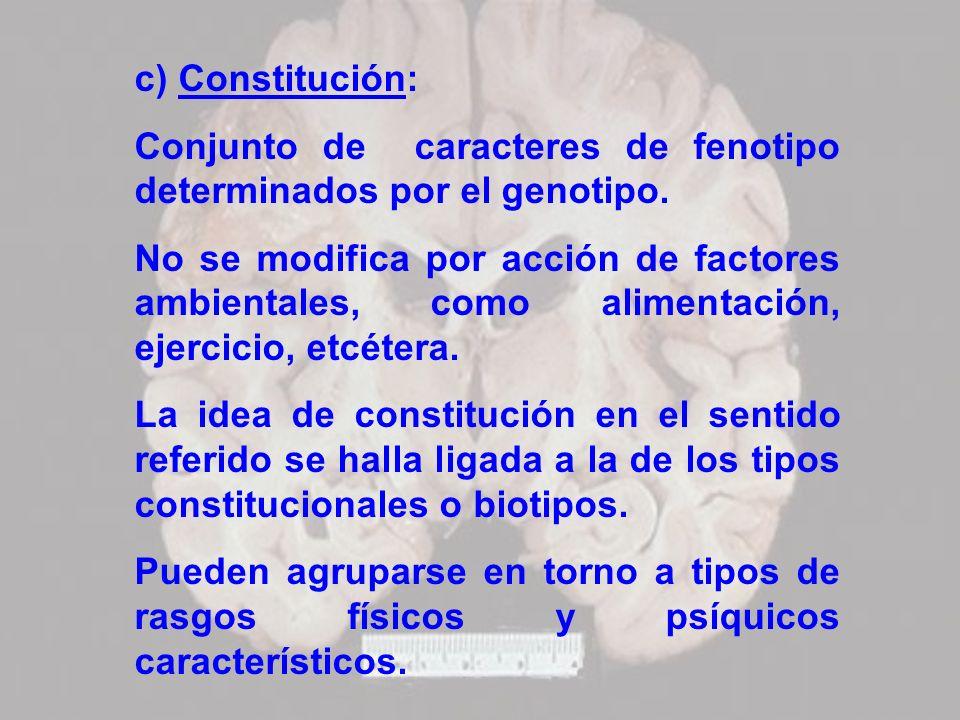c) Constitución: Conjunto de caracteres de fenotipo determinados por el genotipo. No se modifica por acción de factores ambientales, como alimentación