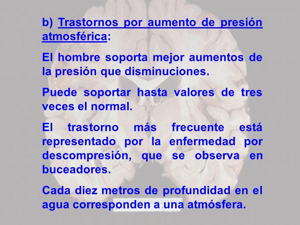 b) Trastornos por aumento de presión atmosférica: El hombre soporta mejor aumentos de la presión que disminuciones. Puede soportar hasta valores de tr