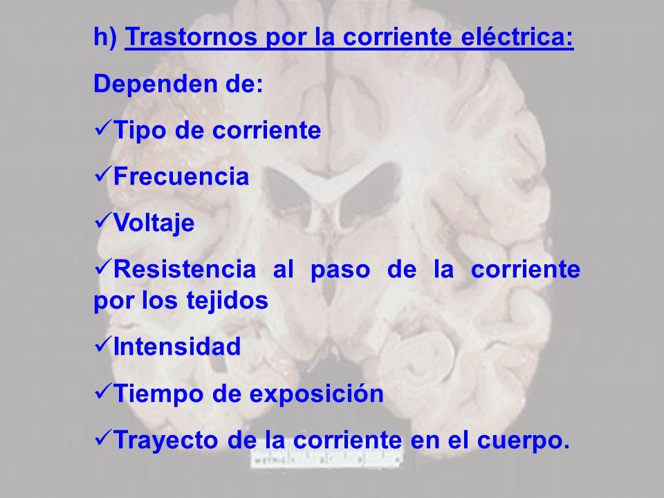 h) Trastornos por la corriente eléctrica: Dependen de: Tipo de corriente Frecuencia Voltaje Resistencia al paso de la corriente por los tejidos Intens
