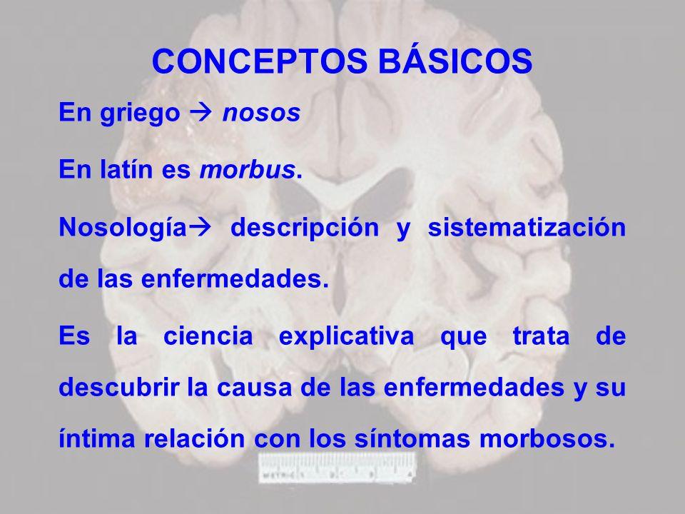 CONCEPTOS BÁSICOS En griego nosos En latín es morbus. Nosología descripción y sistematización de las enfermedades. Es la ciencia explicativa que trata