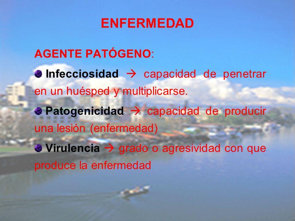 ENFERMEDAD AGENTE PATÓGENO: Infecciosidad capacidad de penetrar en un huésped y multiplicarse. Patogenicidad capacidad de producir una lesión (enferme