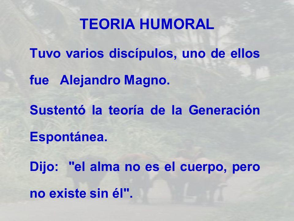 TEORIA HUMORAL Tuvo varios discípulos, uno de ellos fue Alejandro Magno. Sustentó la teoría de la Generación Espontánea. Dijo: