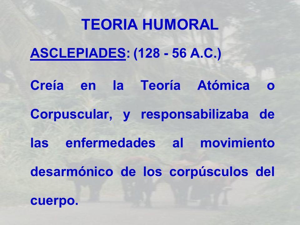 TEORIA HUMORAL ASCLEPIADES: (128 - 56 A.C.) Creía en la Teoría Atómica o Corpuscular, y responsabilizaba de las enfermedades al movimiento desarmónico
