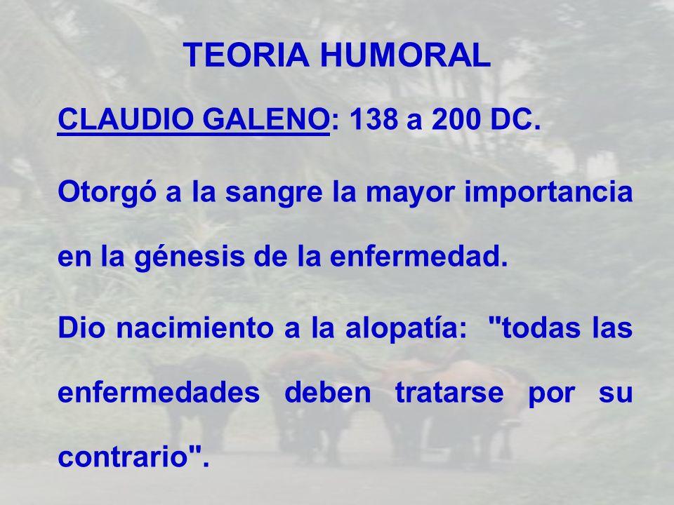 TEORIA HUMORAL CLAUDIO GALENO: 138 a 200 DC. Otorgó a la sangre la mayor importancia en la génesis de la enfermedad. Dio nacimiento a la alopatía: