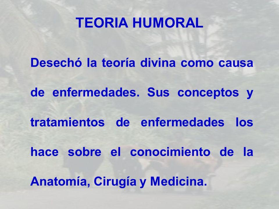 TEORIA HUMORAL Desechó la teoría divina como causa de enfermedades. Sus conceptos y tratamientos de enfermedades los hace sobre el conocimiento de la
