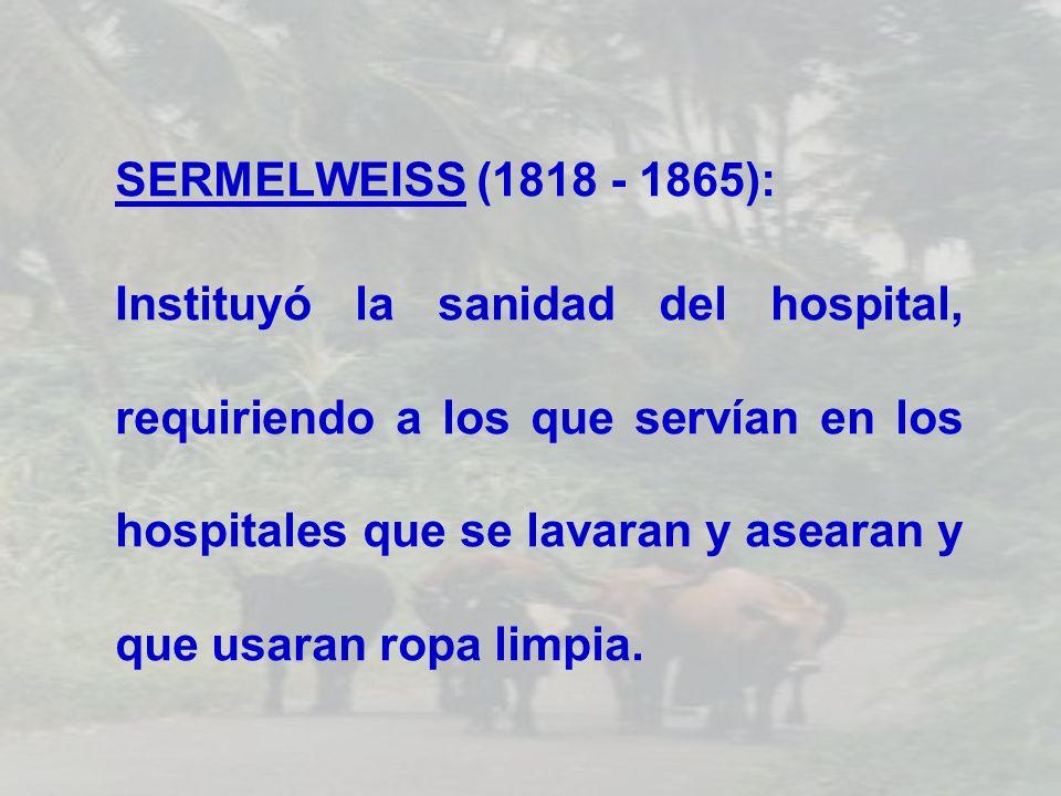 SERMELWEISS (1818 - 1865): Instituyó la sanidad del hospital, requiriendo a los que servían en los hospitales que se lavaran y asearan y que usaran ro