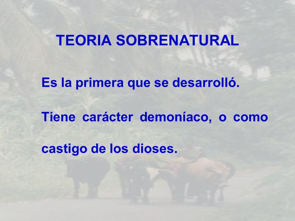 TEORIA SOBRENATURAL Es la primera que se desarrolló. Tiene carácter demoníaco, o como castigo de los dioses.