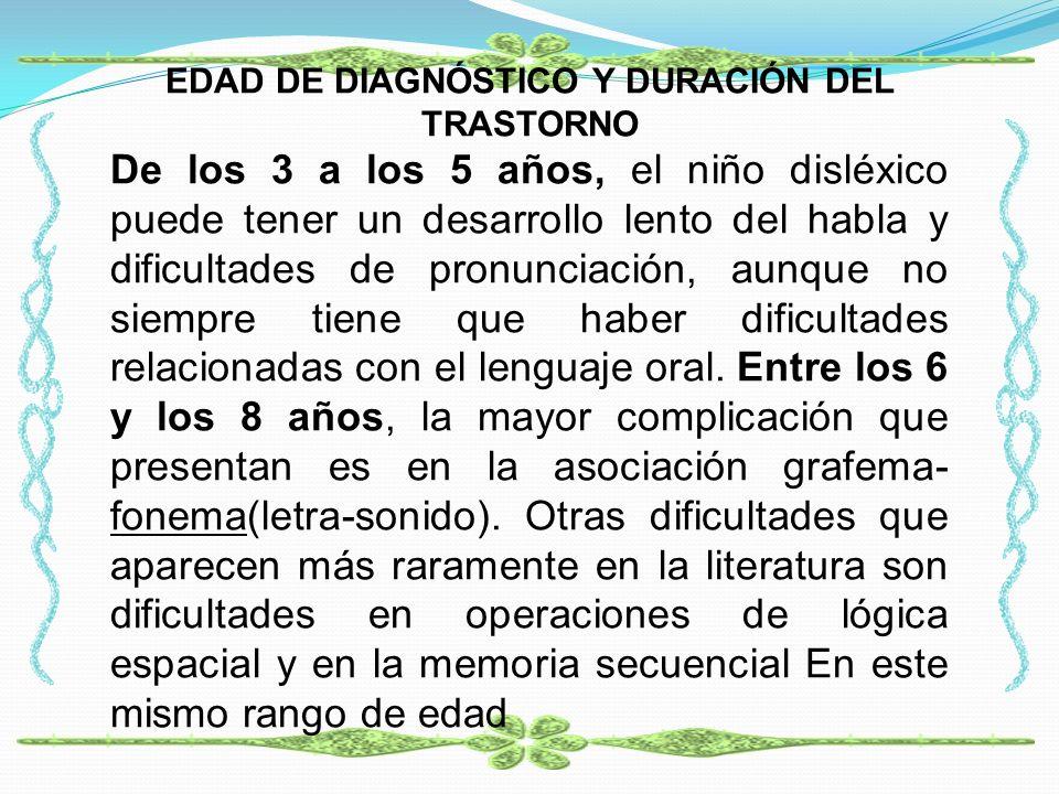 EDAD DE DIAGNÓSTICO Y DURACIÓN DEL TRASTORNO De los 3 a los 5 años, el niño disléxico puede tener un desarrollo lento del habla y dificultades de pron