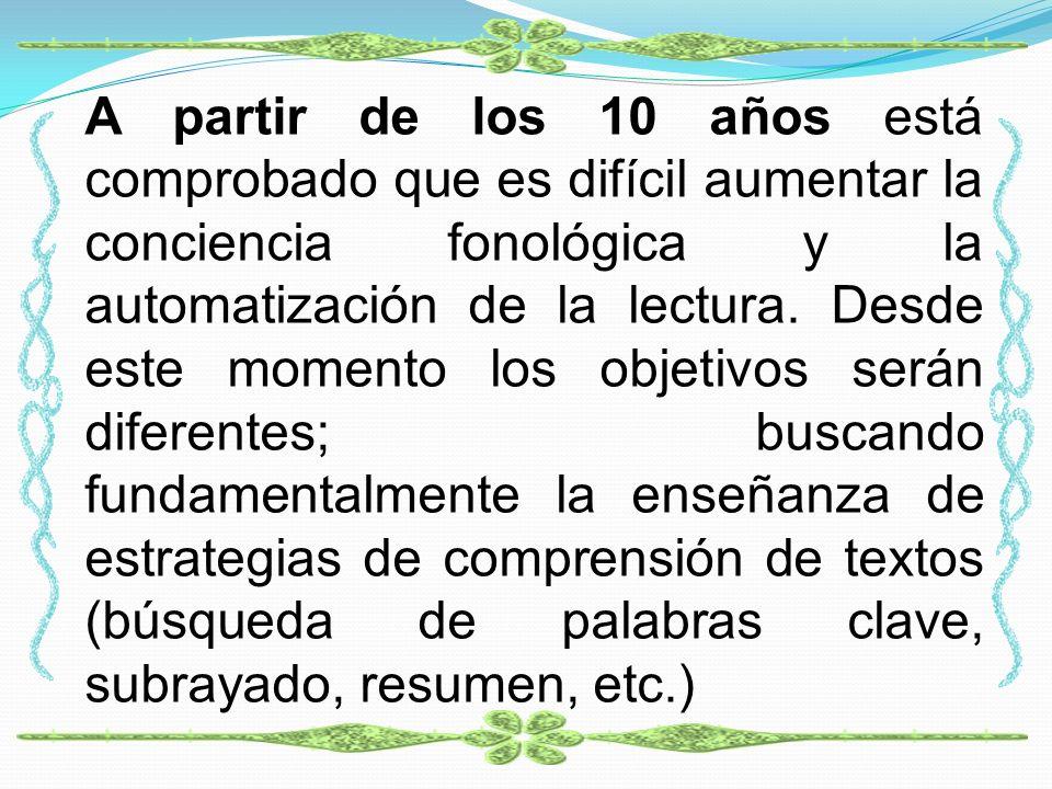 A partir de los 10 años está comprobado que es difícil aumentar la conciencia fonológica y la automatización de la lectura. Desde este momento los obj