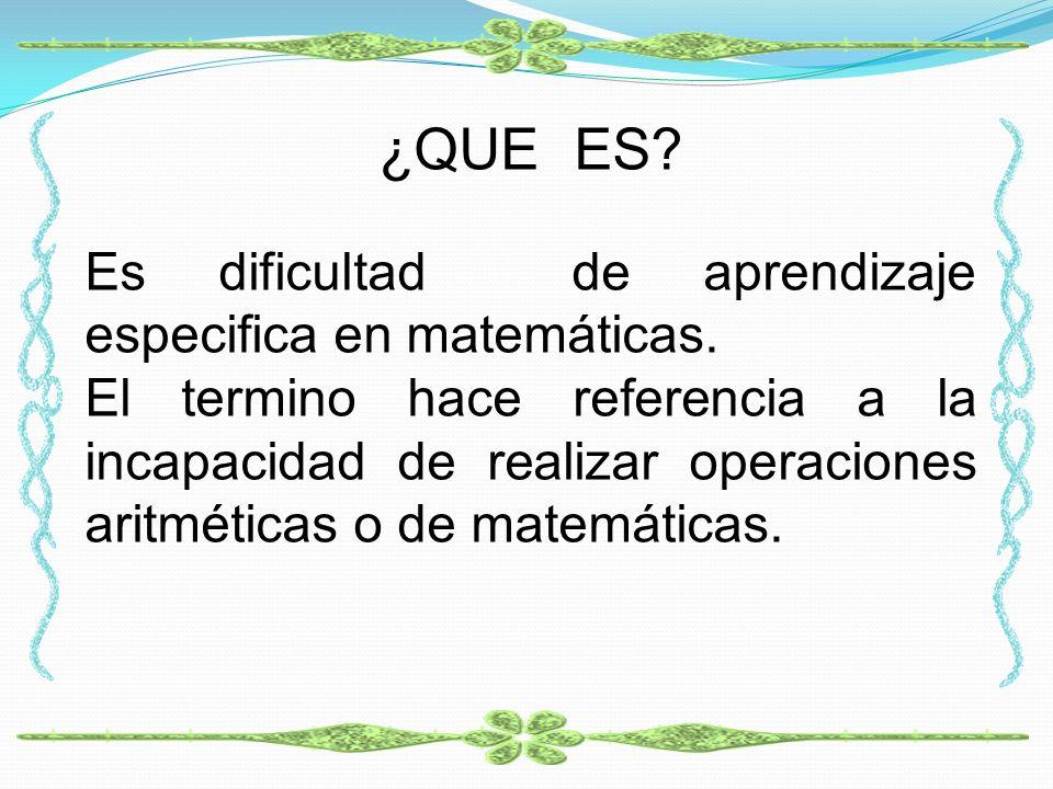 ¿QUE ES? Es dificultad de aprendizaje especifica en matemáticas. El termino hace referencia a la incapacidad de realizar operaciones aritméticas o de