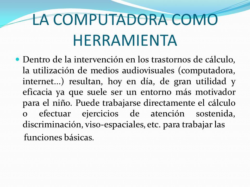 LA COMPUTADORA COMO HERRAMIENTA Dentro de la intervención en los trastornos de cálculo, la utilización de medios audiovisuales (computadora, internet.