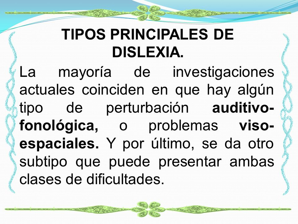 TIPOS PRINCIPALES DE DISLEXIA. La mayoría de investigaciones actuales coinciden en que hay algún tipo de perturbación auditivo- fonológica, o problema