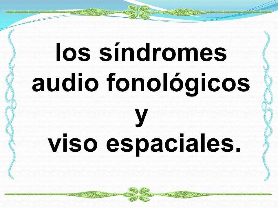 los síndromes audio fonológicos y viso espaciales.
