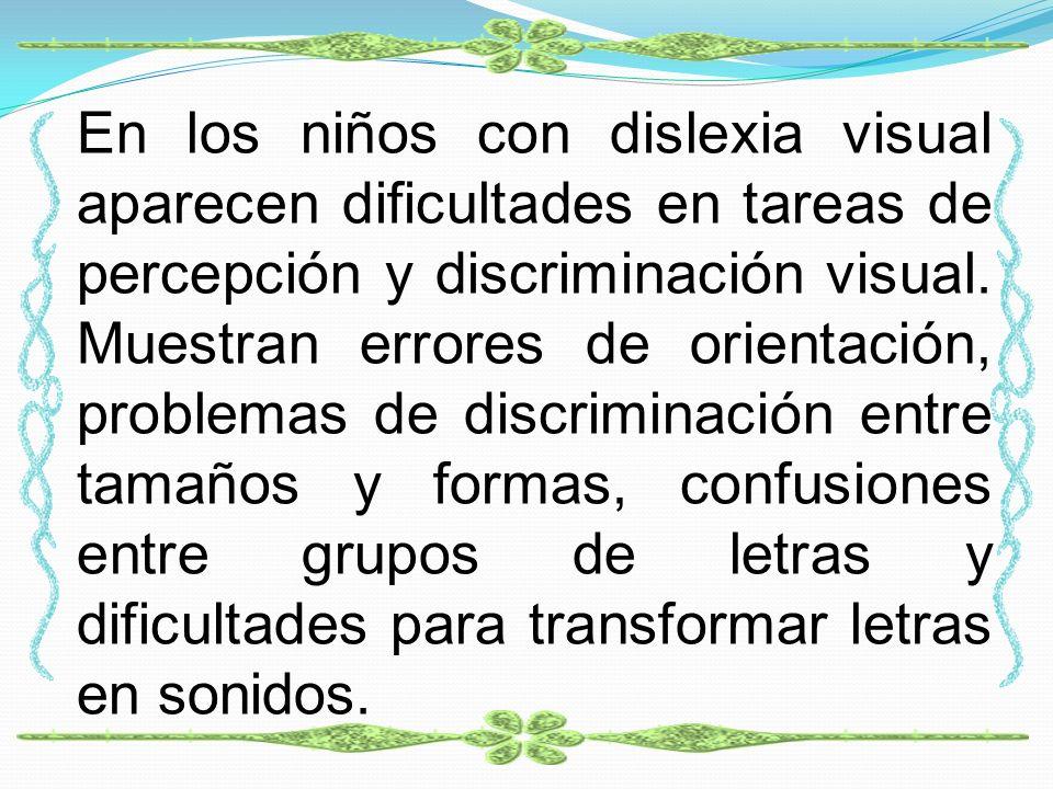En los niños con dislexia visual aparecen dificultades en tareas de percepción y discriminación visual. Muestran errores de orientación, problemas de