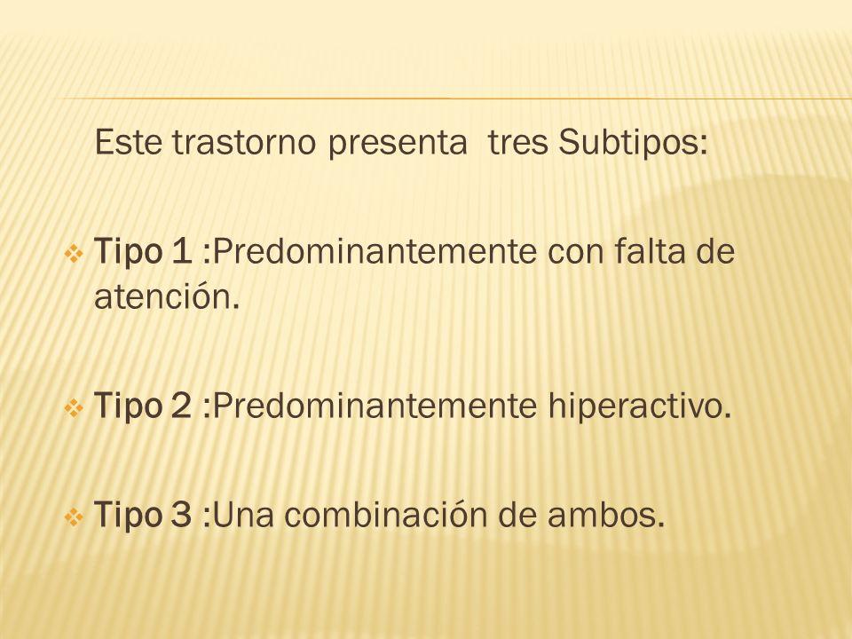 Este trastorno presenta tres Subtipos: Tipo 1 :Predominantemente con falta de atención. Tipo 2 :Predominantemente hiperactivo. Tipo 3 :Una combinación