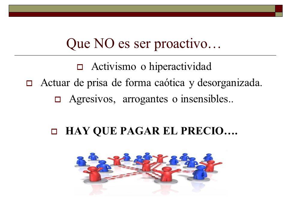 Que NO es ser proactivo… Activismo o hiperactividad Actuar de prisa de forma caótica y desorganizada. Agresivos, arrogantes o insensibles.. HAY QUE PA