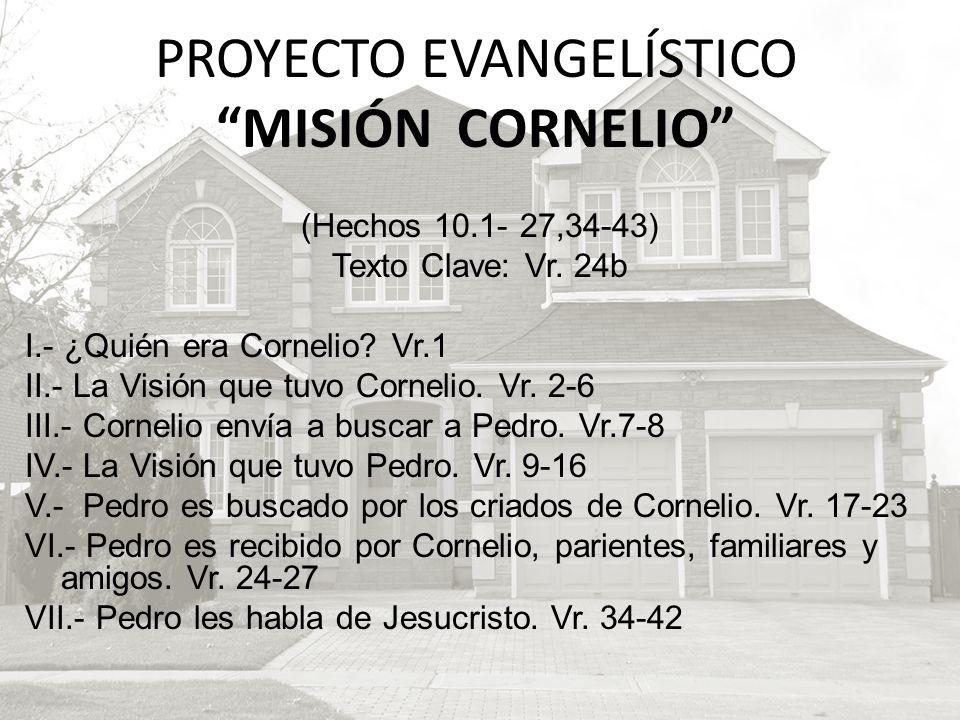 (Hechos 10.1- 27,34-43) Texto Clave: Vr. 24b I.- ¿Quién era Cornelio? Vr.1 II.- La Visión que tuvo Cornelio. Vr. 2-6 III.- Cornelio envía a buscar a P