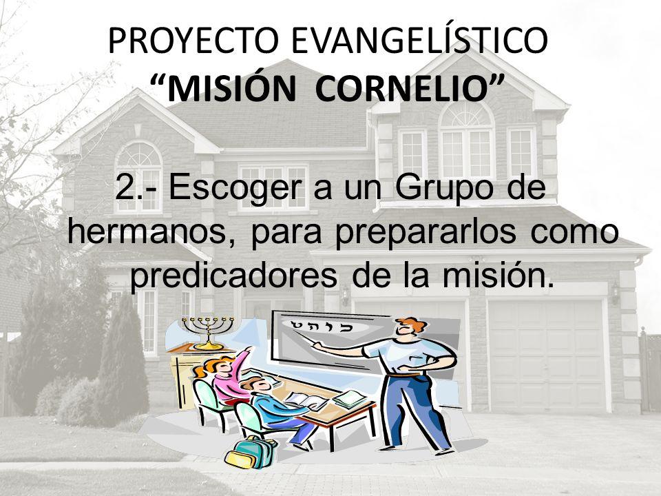 2.- Escoger a un Grupo de hermanos, para prepararlos como predicadores de la misión. PROYECTO EVANGELÍSTICO MISIÓN CORNELIO