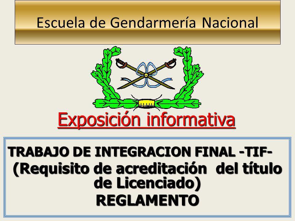 Escuela de Gendarmería Nacional TRABAJO DE INTEGRACION FINAL -TIF- (Requisito de acreditación del título de Licenciado) REGLAMENTO Exposición informat