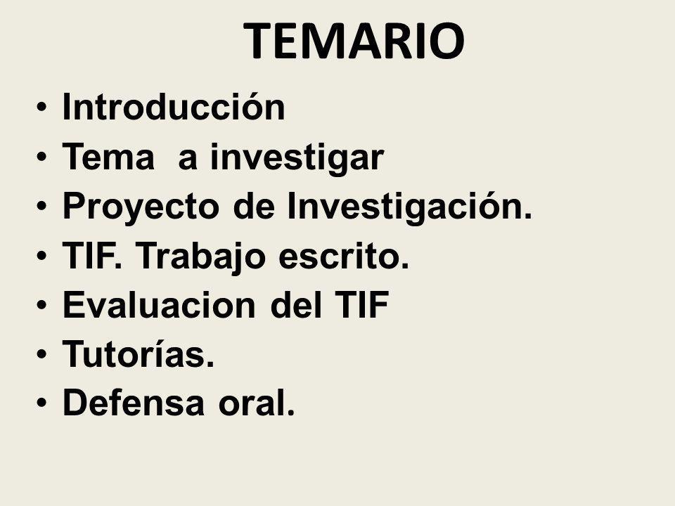 TEMARIO Introducción Tema a investigar Proyecto de Investigación. TIF. Trabajo escrito. Evaluacion del TIF Tutorías. Defensa oral.