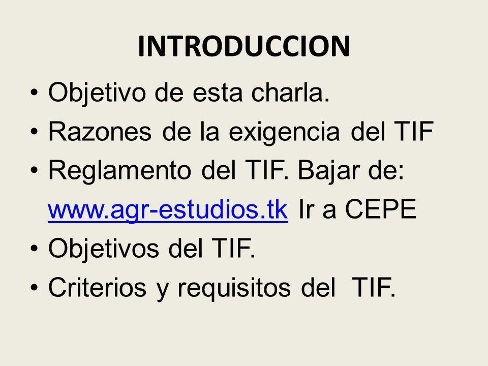 INTRODUCCION Objetivo de esta charla. Razones de la exigencia del TIF Reglamento del TIF. Bajar de: www.agr-estudios.tkwww.agr-estudios.tk Ir a CEPE O