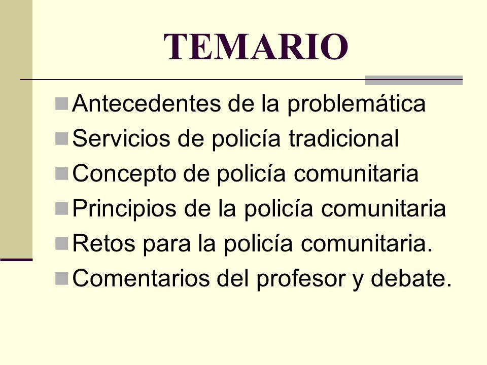 TEMARIO Antecedentes de la problemática Servicios de policía tradicional Concepto de policía comunitaria Principios de la policía comunitaria Retos para la policía comunitaria.