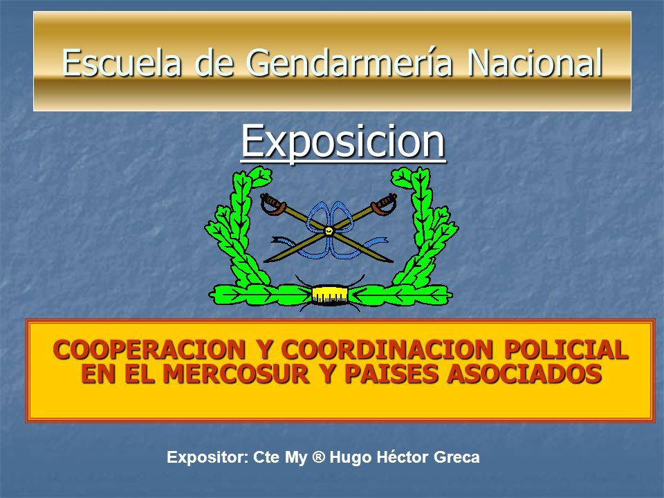 Escuela de Gendarmería Nacional Escuela de Gendarmería Nacional COOPERACION Y COORDINACION POLICIAL EN EL MERCOSUR Y PAISES ASOCIADOS Expositor: Cte M