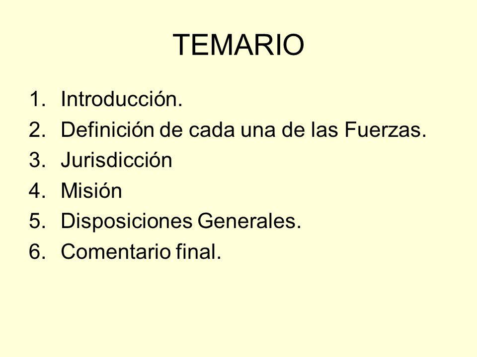 TEMARIO 1.Introducción. 2.Definición de cada una de las Fuerzas. 3.Jurisdicción 4.Misión 5.Disposiciones Generales. 6.Comentario final.