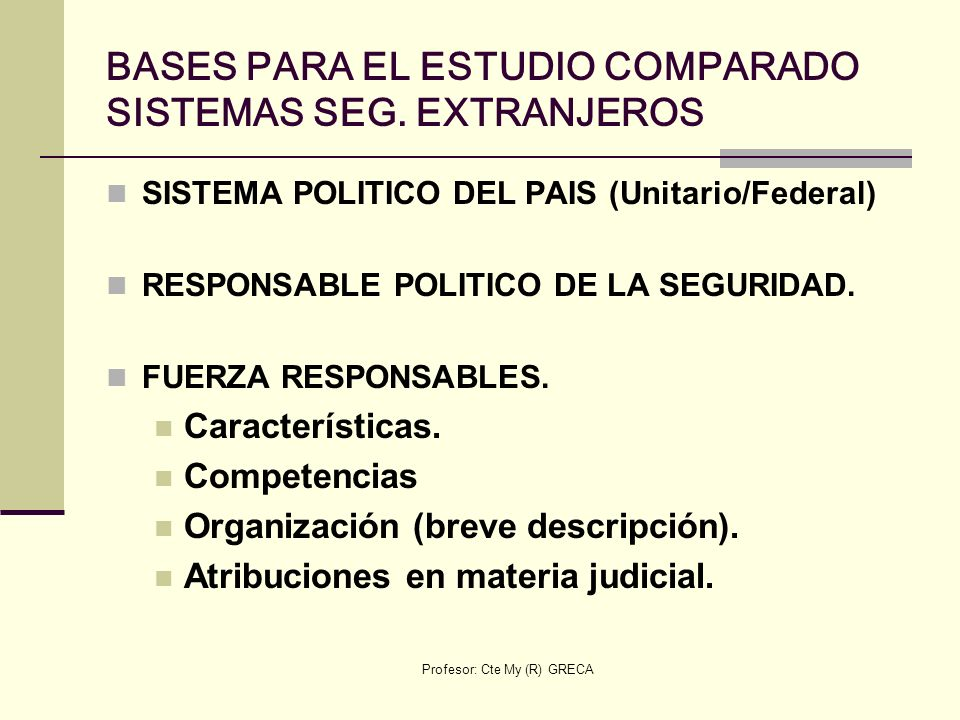 Profesor: Cte My (R) GRECA BASES PARA EL ESTUDIO COMPARADO SISTEMAS SEG. EXTRANJEROS SISTEMA POLITICO DEL PAIS (Unitario/Federal) RESPONSABLE POLITICO
