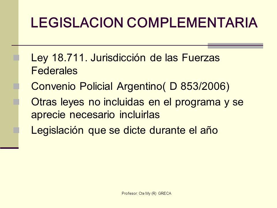 Profesor: Cte My (R) GRECA LEGISLACION COMPLEMENTARIA Ley 18.711. Jurisdicción de las Fuerzas Federales Convenio Policial Argentino( D 853/2006) Otras