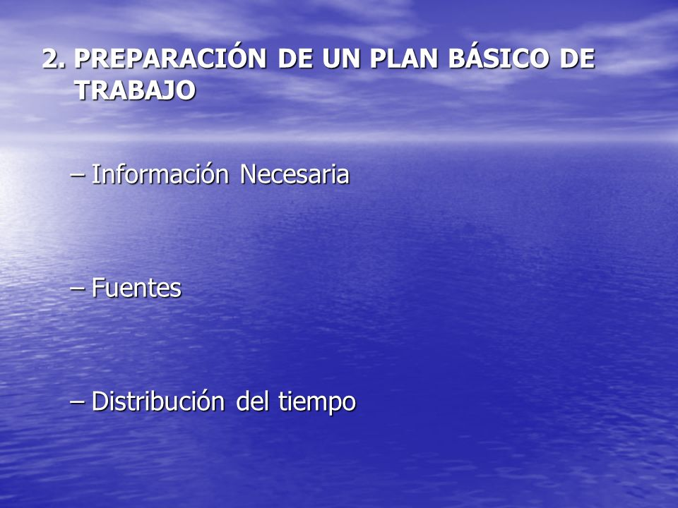 2. PREPARACIÓN DE UN PLAN BÁSICO DE TRABAJO –Información Necesaria –Fuentes –Distribución del tiempo