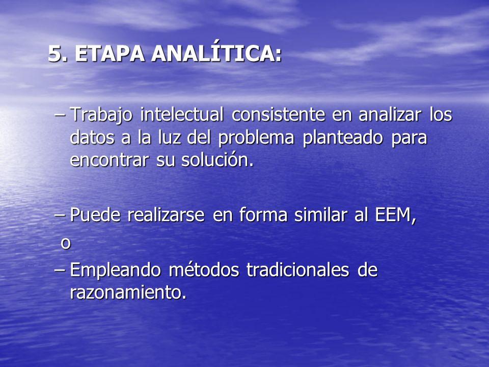 5. ETAPA ANALÍTICA: 5. ETAPA ANALÍTICA: –Trabajo intelectual consistente en analizar los datos a la luz del problema planteado para encontrar su soluc