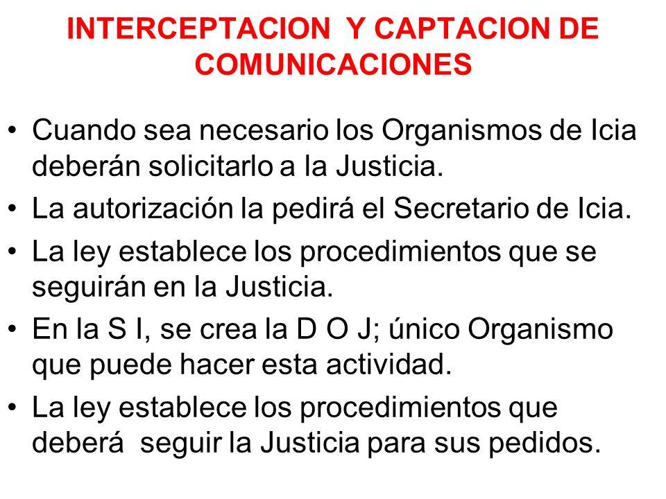 INTERCEPTACION Y CAPTACION DE COMUNICACIONES Cuando sea necesario los Organismos de Icia deberán solicitarlo a la Justicia. La autorización la pedirá