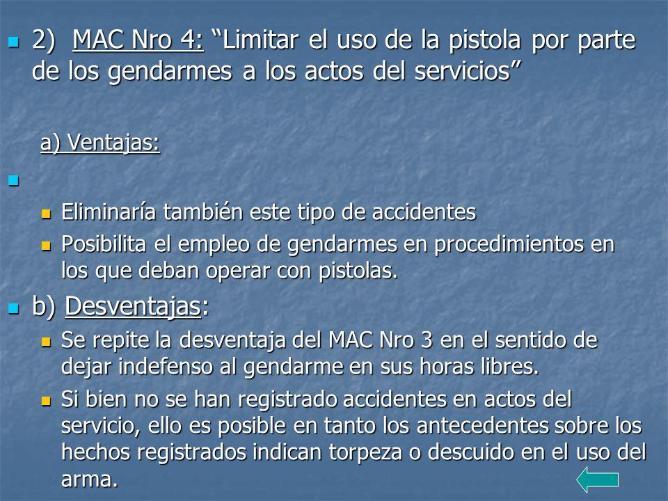 2) MAC Nro 4: Limitar el uso de la pistola por parte de los gendarmes a los actos del servicios 2) MAC Nro 4: Limitar el uso de la pistola por parte de los gendarmes a los actos del servicios a) Ventajas: Eliminaría también este tipo de accidentes Eliminaría también este tipo de accidentes Posibilita el empleo de gendarmes en procedimientos en los que deban operar con pistolas.