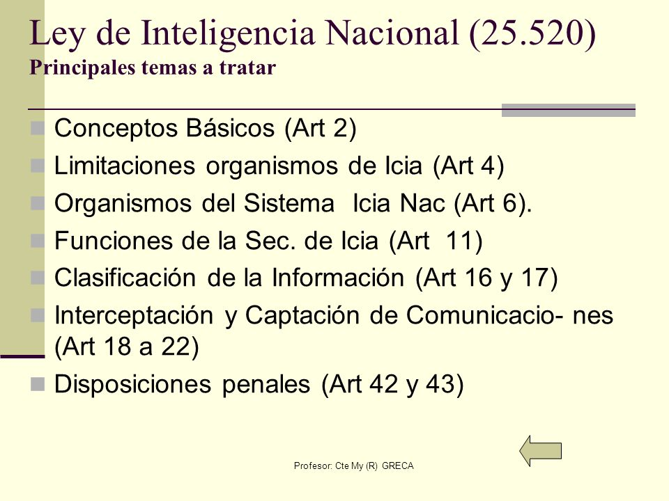 Profesor: Cte My (R) GRECA Ley de Inteligencia Nacional (25.520) Principales temas a tratar Conceptos Básicos (Art 2) Limitaciones organismos de Icia