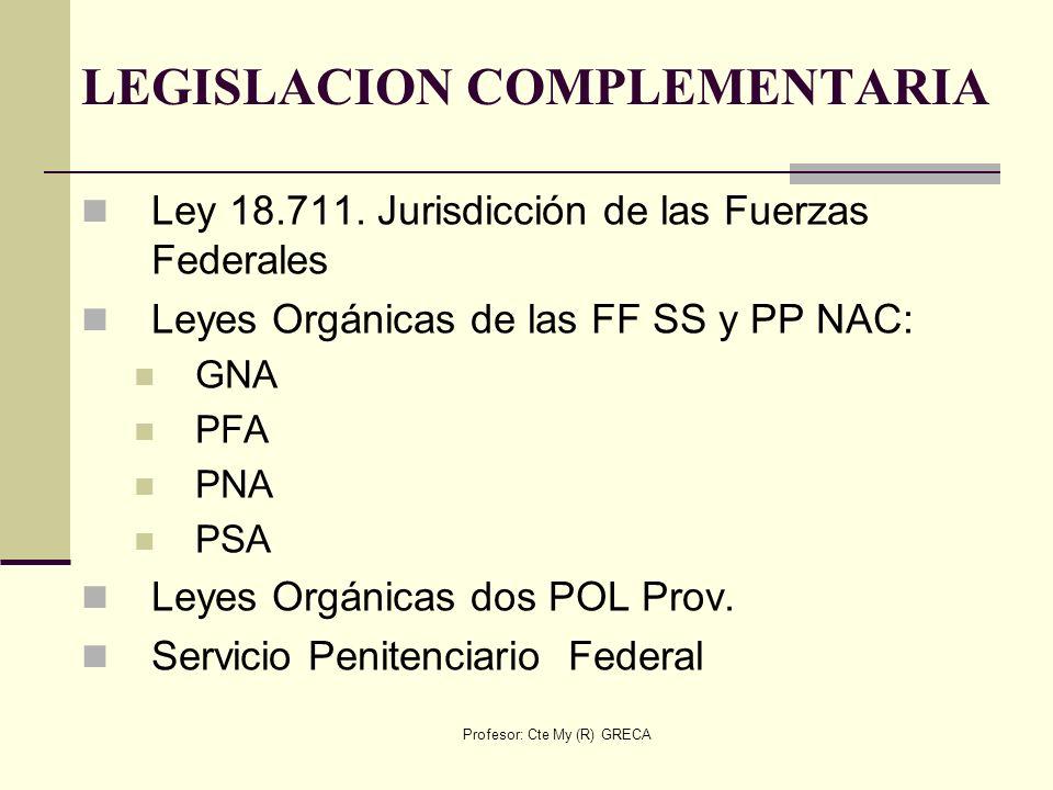Profesor: Cte My (R) GRECA LEGISLACION COMPLEMENTARIA Ley 18.711. Jurisdicción de las Fuerzas Federales Leyes Orgánicas de las FF SS y PP NAC: GNA PFA