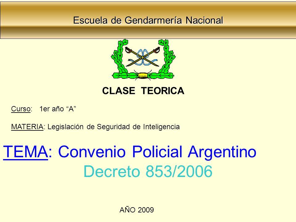 Escuela de Gendarmería Nacional Escuela de Gendarmería Nacional CLASE TEORICA Curso: 1er año A MATERIA: Legislación de Seguridad de Inteligencia TEMA: Convenio Policial Argentino Decreto 853/2006 AÑO 2009