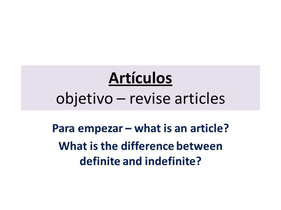 Artículos objetivo – revise articles Para empezar – what is an article.