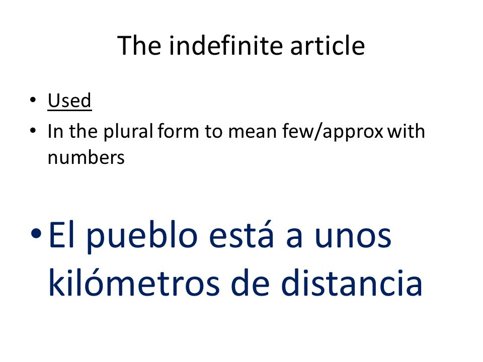 The indefinite article Used In the plural form to mean few/approx with numbers El pueblo está a unos kilómetros de distancia
