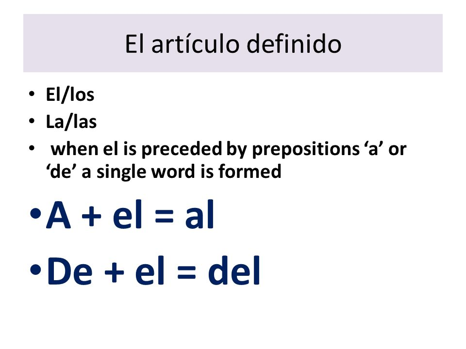 El artículo definido El/los La/las when el is preceded by prepositions a or de a single word is formed A + el = al De + el = del