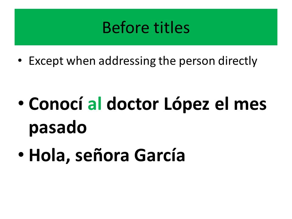 Before titles Except when addressing the person directly Conocí al doctor López el mes pasado Hola, señora García