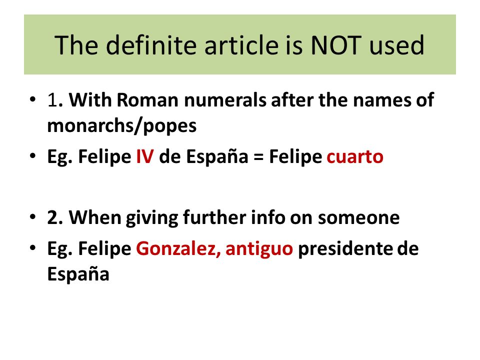 The definite article is NOT used 1. With Roman numerals after the names of monarchs/popes Eg. Felipe IV de España = Felipe cuarto 2. When giving furth