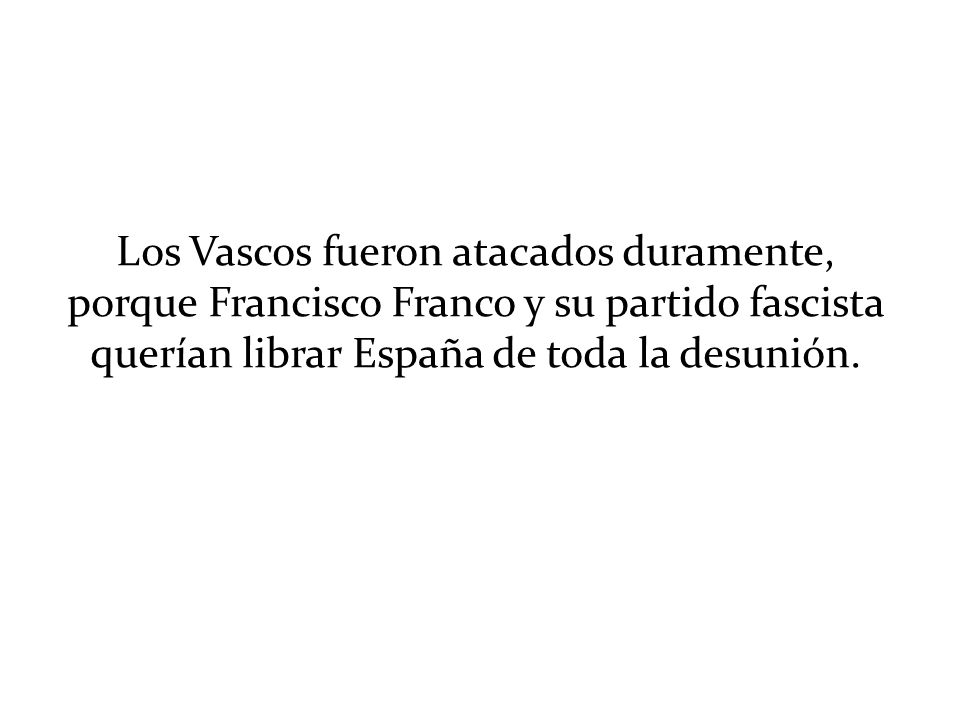 Los Vascos fueron atacados duramente, porque Francisco Franco y su partido fascista querían librar España de toda la desunión.
