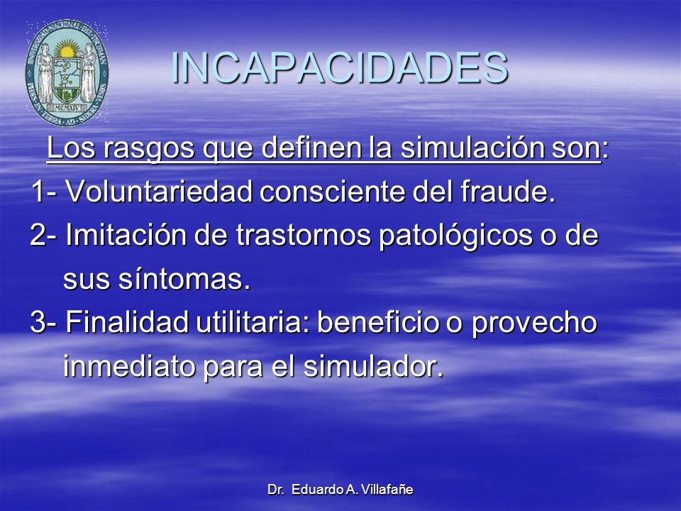 Dr. Eduardo A. Villafañe INCAPACIDADES Los rasgos que definen la simulación son: Los rasgos que definen la simulación son: 1- Voluntariedad consciente