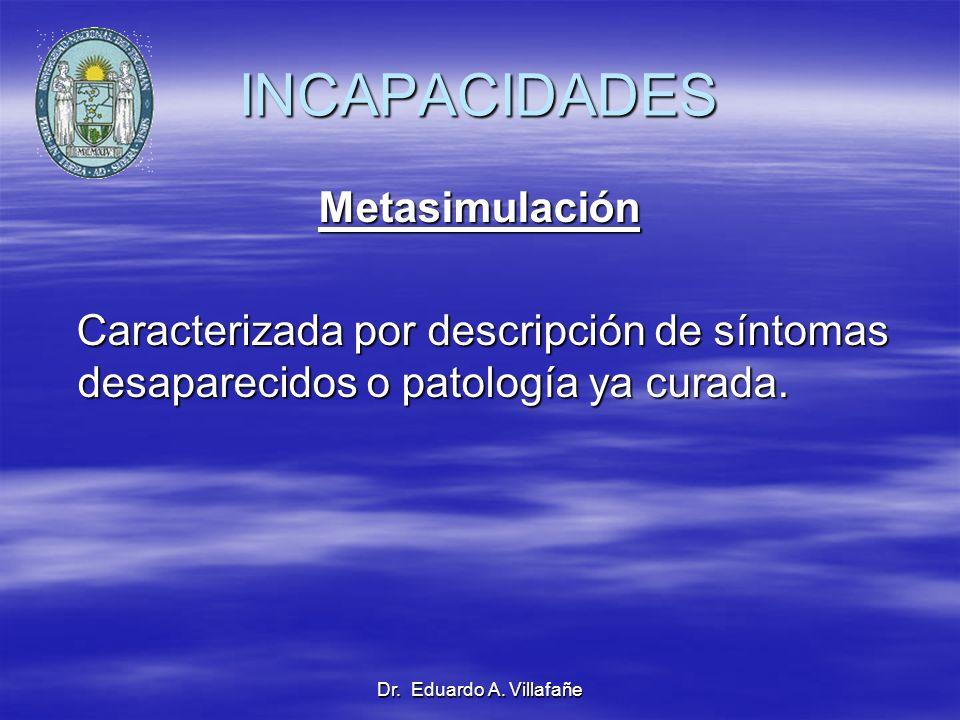 Dr. Eduardo A. Villafañe INCAPACIDADES Metasimulación Caracterizada por descripción de síntomas desaparecidos o patología ya curada. Caracterizada por