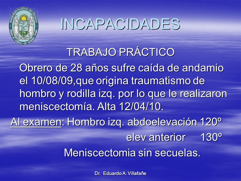 Dr. Eduardo A. Villafañe INCAPACIDADES TRABAJO PRÁCTICO Obrero de 28 años sufre caída de andamio el 10/08/09,que origina traumatismo de hombro y rodil
